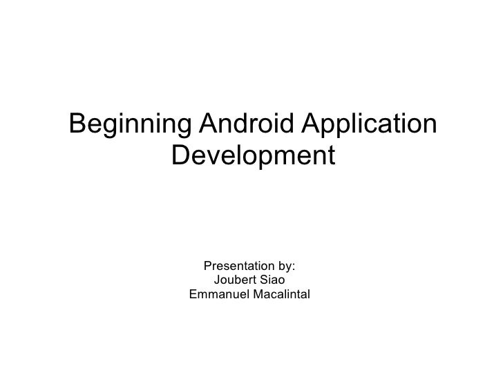 Beginning Android Application Development Presentation by: Joubert Siao Emmanuel Macalintal