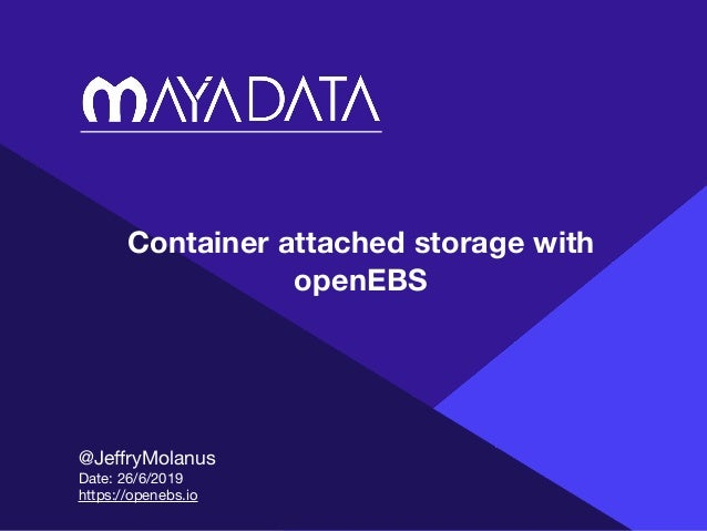 Container attached storage with openEBS @JeffryMolanus  Date: 26/6/2019  https://openebs.io