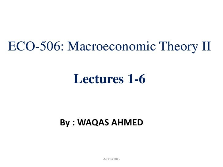 ECO-506: Macroeconomic Theory II            Lectures 1-6           By : WAQAS AHMED                   -NOSSCIRE-