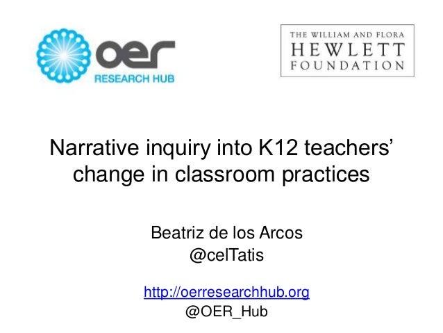 Narrative inquiry into K12 teachers' change in classroom practices Beatriz de los Arcos @celTatis http://oerresearchhub.or...