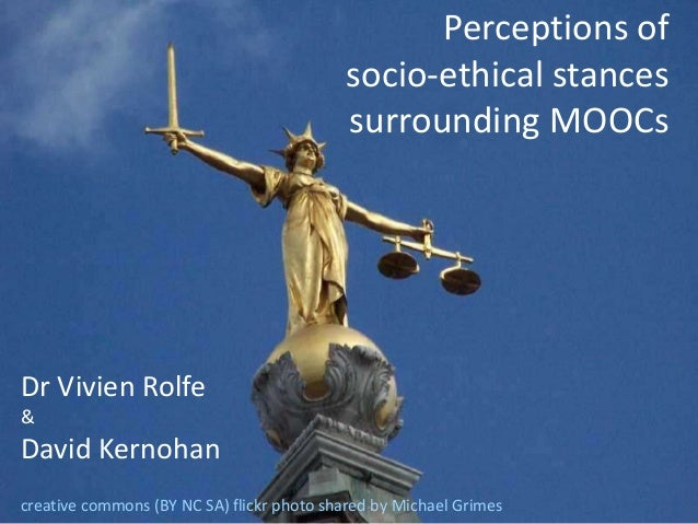 Perceptions of  socio-ethical stances  surrounding MOOCs  Dr Vivien Rolfe  &  David Kernohan  creative commons (BY NC SA) ...