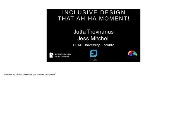 INCLUSIVE DESIGN THAT AH-HA MOMENT! Jutta Treviranus Jess Mitchell OCAD University, Toronto How many of you consider yours...