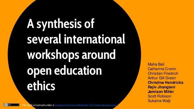 A synthesis of several international workshops around open education ethics Maha Bali Catherine Cronin Christian Friedrich...