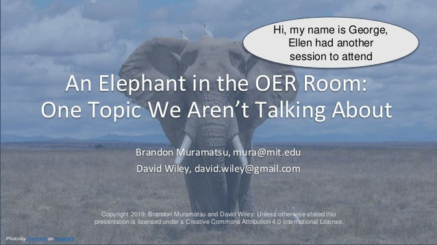 An Elephant in the OER Room: One Topic We Aren't Talking About Brandon Muramatsu, mura@mit.edu David Wiley, david.wiley@gm...