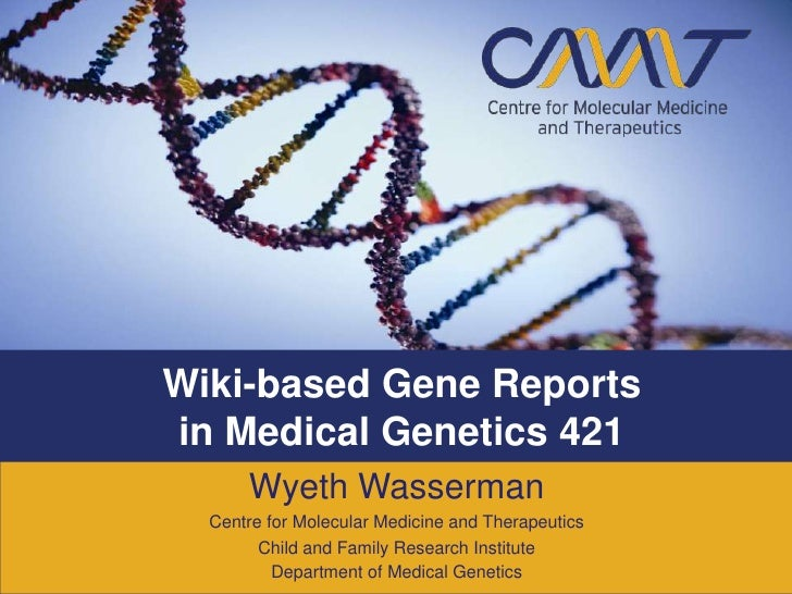 Wiki-based Gene Reports in Medical Genetics 421       Wyeth Wasserman   Centre for Molecular Medicine and Therapeutics    ...