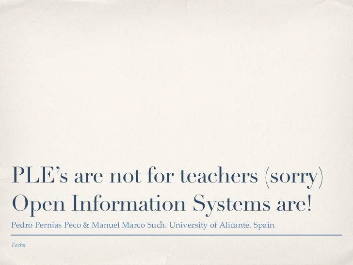PLE's are not for teachers (sorry)Open Information Systems are!Pedro Pernías Peco & Manuel Marco Such. University of Alica...