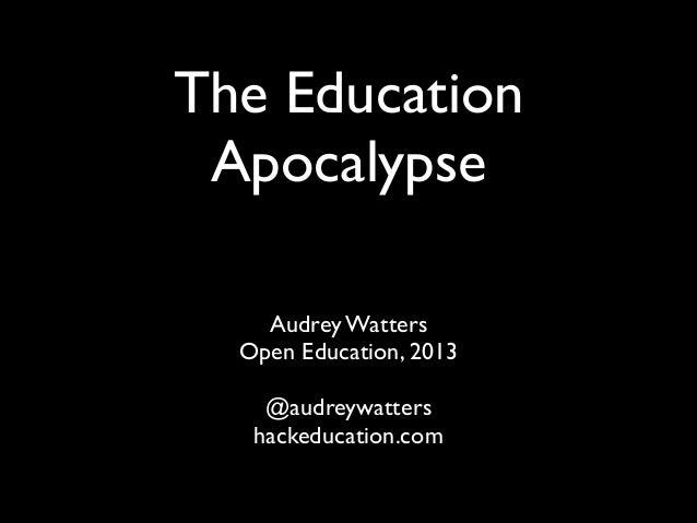 The Education Apocalypse Audrey Watters   Open Education, 2013  !  @audreywatters  hackeducation.com