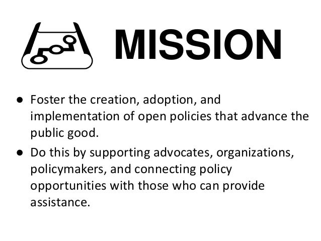 MISSION ● Foster the creation, adoption, and implementation of open policies that advance the public good. ● Do this by su...