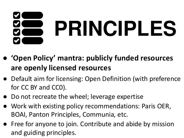 PRINCIPLES ● 'Open Policy' mantra: publicly funded resources are openly licensed resources ● Default aim for licensing: Op...