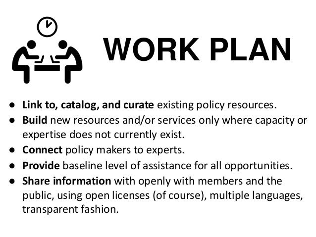 WORK PLAN ● Link to, catalog, and curate existing policy resources. ● Build new resources and/or services only where capac...