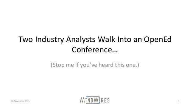 TwoIndustryAnalystsWalkIntoanOpenEd Conference… (Stopmeifyou'veheardthisone.) 18November2015 1