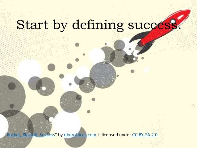 """""""Rocket, Blastoff, Success"""" by uberoffices.com is licensed under CC BY-SA 2.0 Start by defining success."""