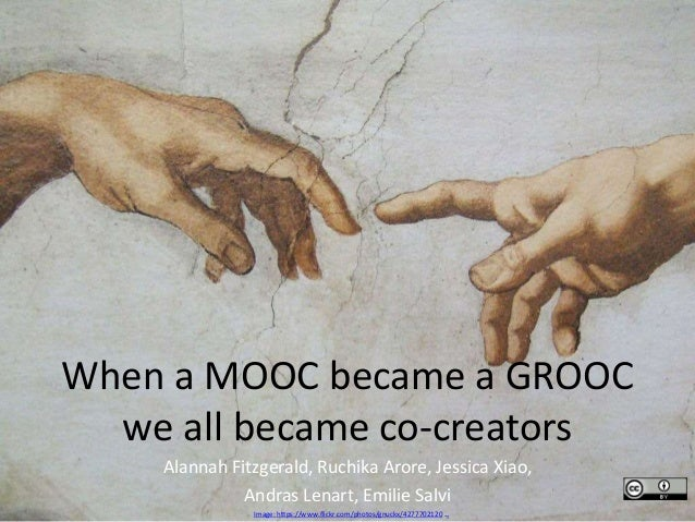 When a MOOC became a GROOC we all became co-creators Alannah Fitzgerald, Ruchika Arore, Jessica Xiao, Andras Lenart, Emili...