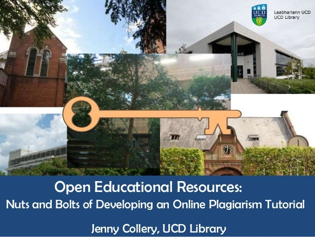 Open Educational Resources: Nuts and Bolts of Developing an Online Plagiarism Tutorial Jenny Collery, UCD Library