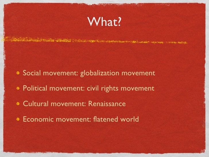 What? <ul><li>Social movement: globalization movement </li></ul><ul><li>Political movement: civil rights movement </li></u...