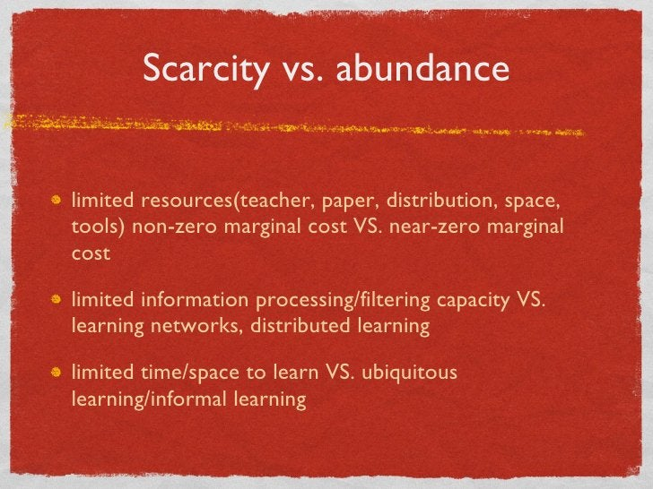 Scarcity vs. abundance <ul><li>limited resources(teacher, paper, distribution, space, tools) non-zero marginal cost VS. ne...