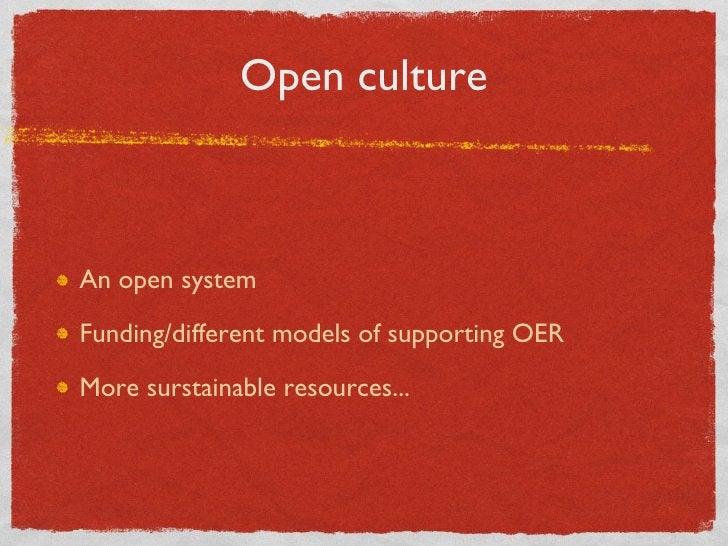 Open culture <ul><li>An open system </li></ul><ul><li>Funding/different models of supporting OER </li></ul><ul><li>More su...
