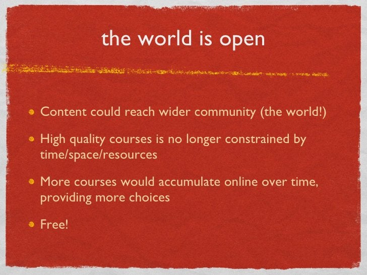 the world is open <ul><li>Content could reach wider community (the world!) </li></ul><ul><li>High quality courses is no lo...