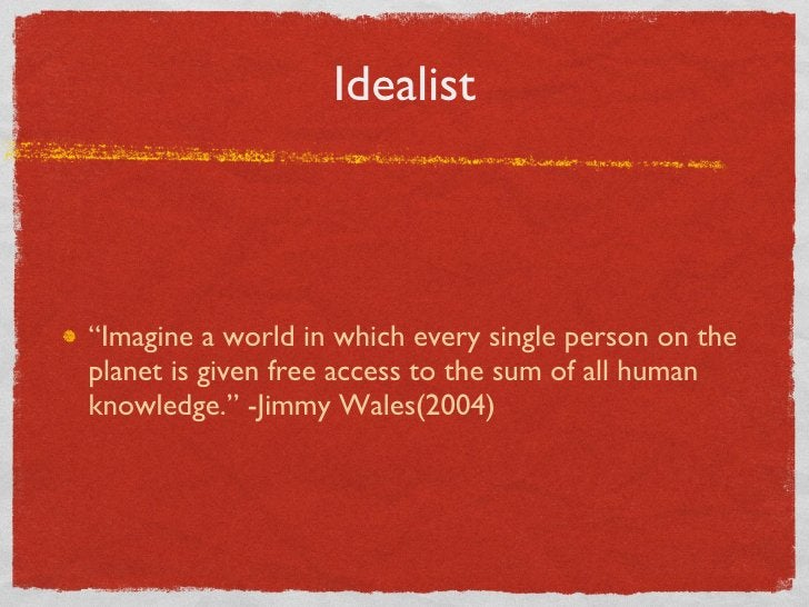 """Idealist <ul><li>"""" Imagine a world in which every single person on the planet is given free access to the sum of all human..."""