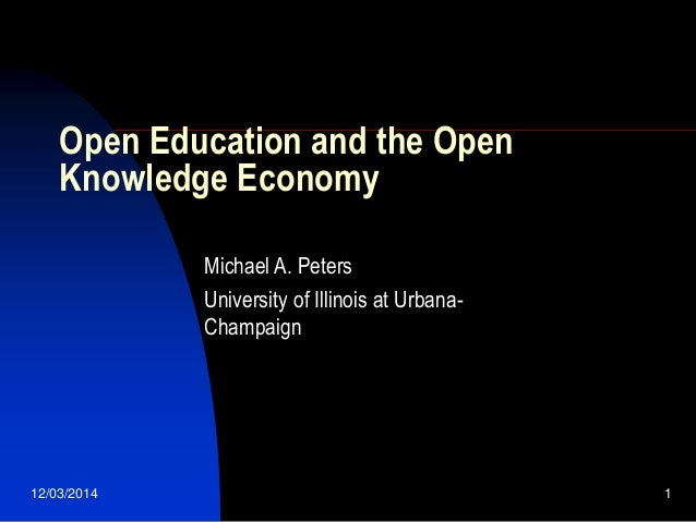 12/03/2014 1 Open Education and the Open Knowledge Economy Michael A. Peters University of Illinois at Urbana- Champaign