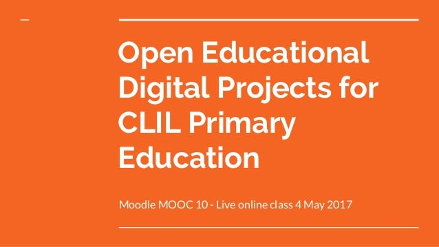 Open Educational Digital Projects for CLIL Primary Education Moodle MOOC 10 - Live online class 4 May 2017