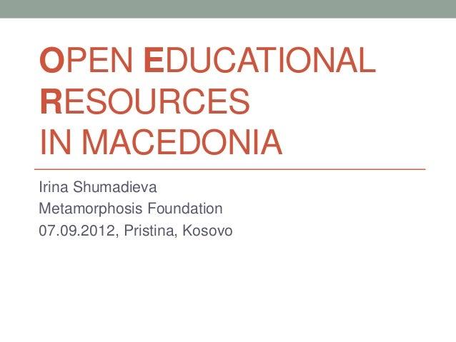 OPEN EDUCATIONAL RESOURCES IN MACEDONIA Irina Shumadieva Metamorphosis Foundation 07.09.2012, Pristina, Kosovo