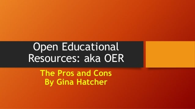 Open Educational Resources: aka OER The Pros and Cons By Gina Hatcher