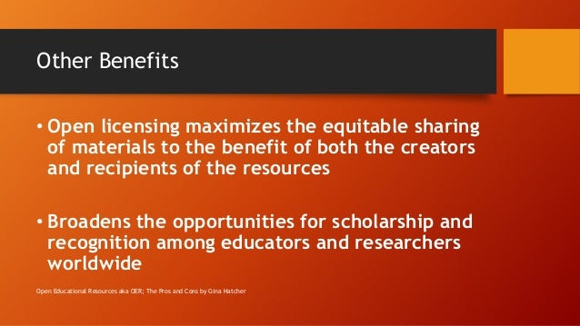 Other Benefits • Open licensing maximizes the equitable sharing of materials to the benefit of both the creators and recip...
