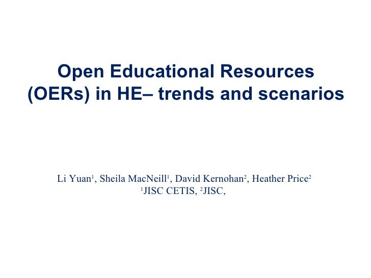 Open Educational Resources (OERs) in HE– trends and scenarios Li Yuan 1 , Sheila MacNeill 1 , David Kernohan 2 , Heather P...