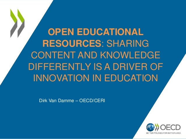 OPEN EDUCATIONAL  RESOURCES: SHARING  CONTENT AND KNOWLEDGE  DIFFERENTLY IS A DRIVER OF  INNOVATION IN EDUCATION  Dirk Van...