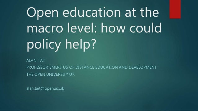Open education at the macro level: how could policy help? ALAN TAIT PROFESSOR EMERITUS OF DISTANCE EDUCATION AND DEVELOPME...