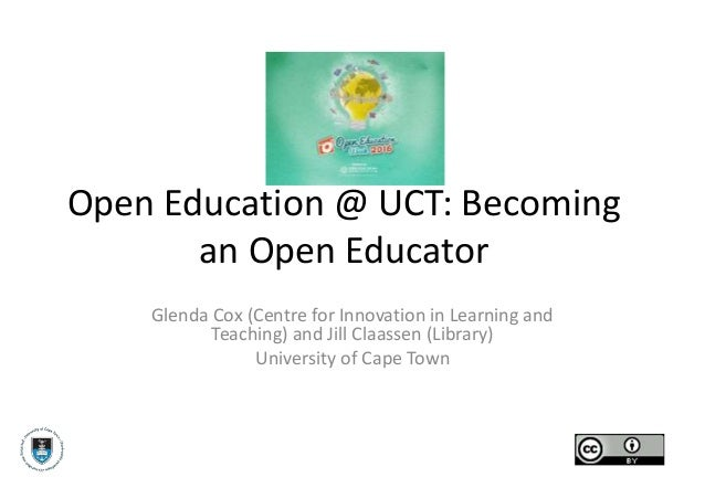 Open Education @ UCT: Becoming an Open Educator Glenda Cox (Centre for Innovation in Learning and Teaching) and Jill Claas...