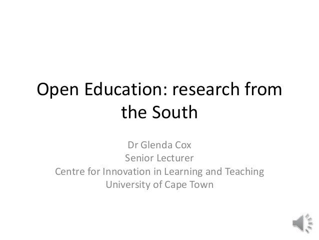 Open Education: research from the South Dr Glenda Cox Senior Lecturer Centre for Innovation in Learning and Teaching Unive...