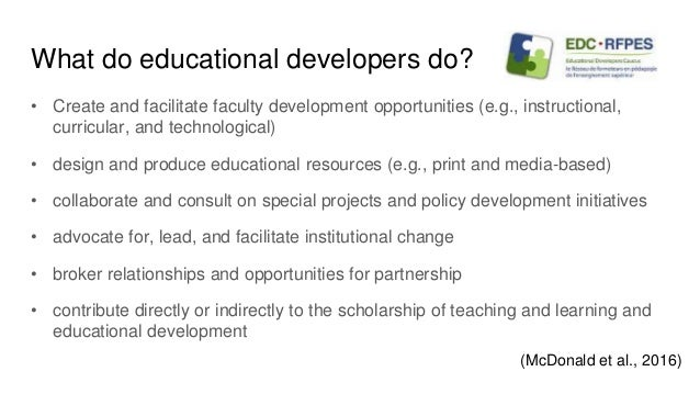 What do educational developers do? • Create and facilitate faculty development opportunities (e.g., instructional, curricu...