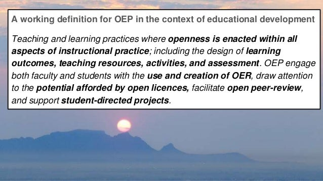 A working definition for OEP in the context of educational development Teaching and learning practices where openness is e...