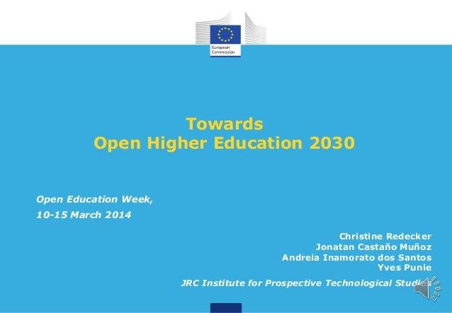 Towards Open Higher Education 2030  Open Education Week, 10-15 March 2014 Christine Redecker Jonatan Castaño Muñoz Andreia...