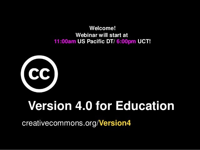 Version 4.0 for Education creativecommons.org/Version4 Welcome! Webinar will start at 11:00am US Pacific DT/ 6:00pm UCT!