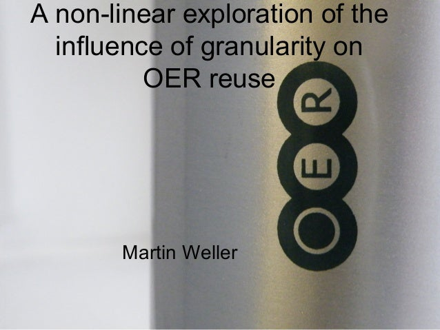 A non-linear exploration of the influence of granularity on OER reuse Martin Weller