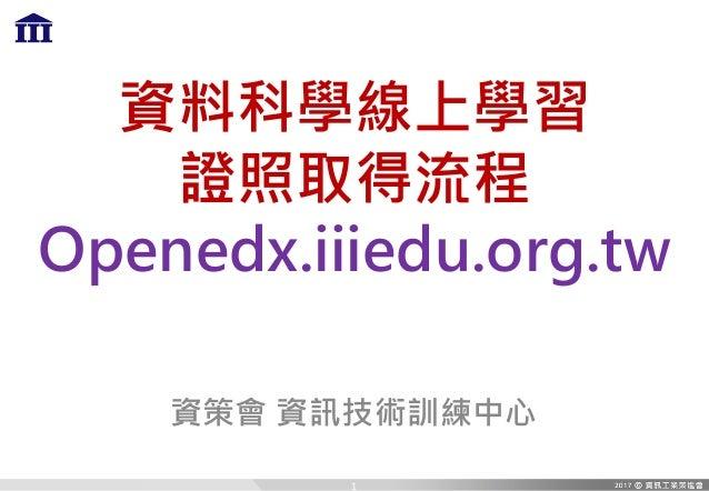 資料科學線上學習 證照取得流程 Openedx.iiiedu.org.tw 資策會 資訊技術訓練中心 1