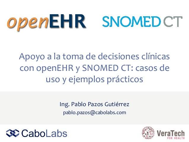 Apoyo a la toma de decisiones clínicas con openEHR y SNOMED CT: casos de uso y ejemplos prácticos Ing. Pablo Pazos Gutiérr...