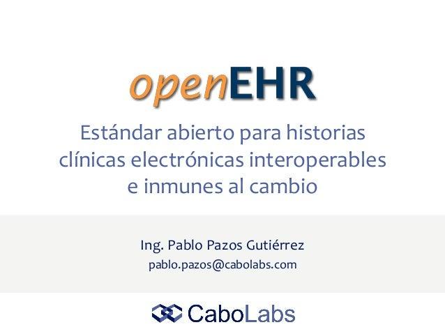 Estándar abierto para historias clínicas electrónicas interoperables e inmunes al cambio Ing. Pablo Pazos Gutiérrez pablo....