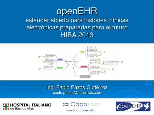 openEHR estándar abierto para historias clínicas electrónicas preparadas para el futuro  HIBA 2013  Ing. Pablo Pazos Gutié...