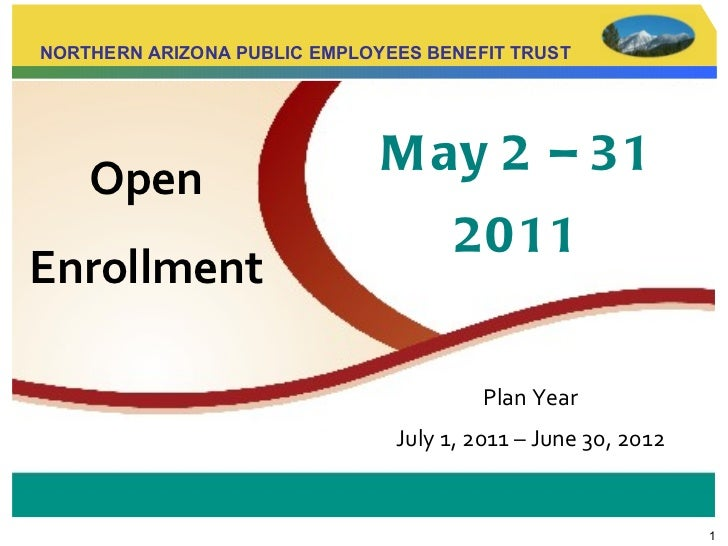 Open   Enrollment NORTHERN ARIZONA PUBLIC EMPLOYEES BENEFIT TRUST Plan Year July 1, 2011 – June 30, 2012 May 2 – 31 2011