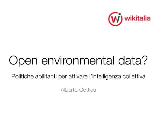 Open environmental data? Politiche abilitanti per attivare l'intelligenza collettiva Alberto Cottica