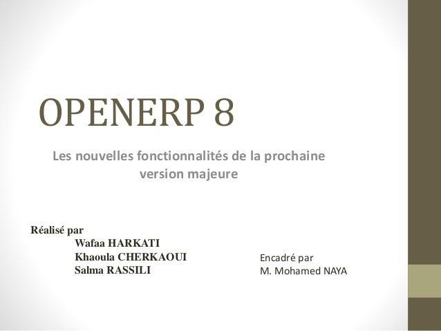 OPENERP 8 Les nouvelles fonctionnalités de la prochaine version majeure Réalisé par Wafaa HARKATI Khaoula CHERKAOUI Salma ...