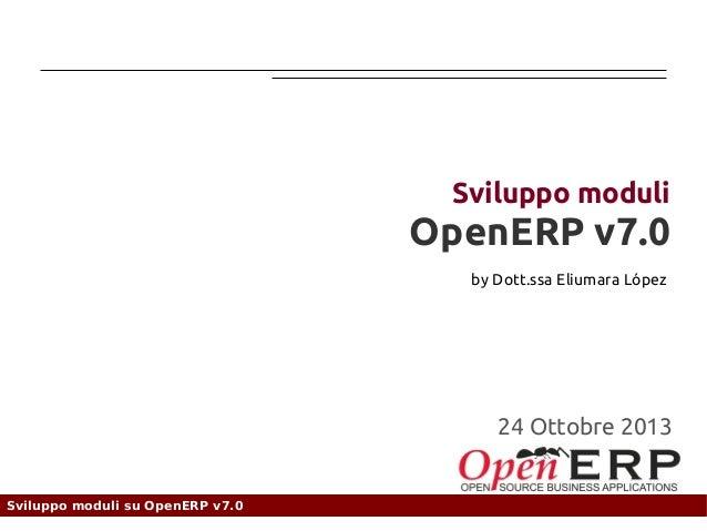 Sviluppo moduli  OpenERP v7.0 by Dott.ssa Eliumara López  01 Dicembre 2013 24 Ottobre 2012  Sviluppo moduli su OpenERP v7....