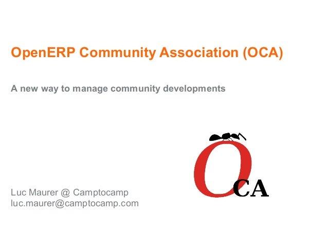 OpenERP Community Association (OCA) A new way to manage community developments Luc Maurer @ Camptocamp luc.maurer@camptoca...