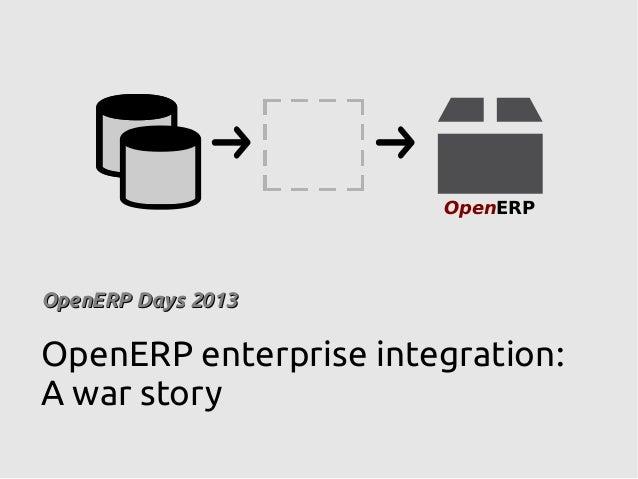 OpenERP OpenERP Days 2013OpenERP Days 2013 OpenERP enterprise integration: A war story