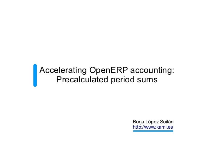 Accelerating OpenERP accounting:   Precalculated period sums                      Borja López Soilán                      ...