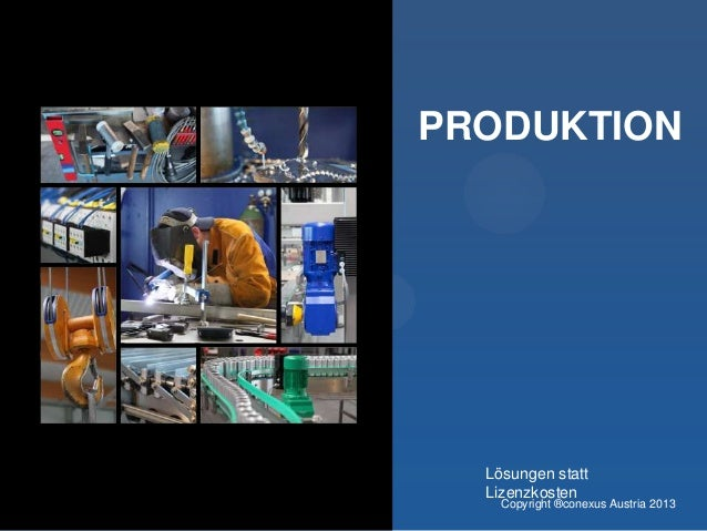 PRODUKTION  Lösungen statt Lizenzkosten  Copyright ®conexus Austria 2013